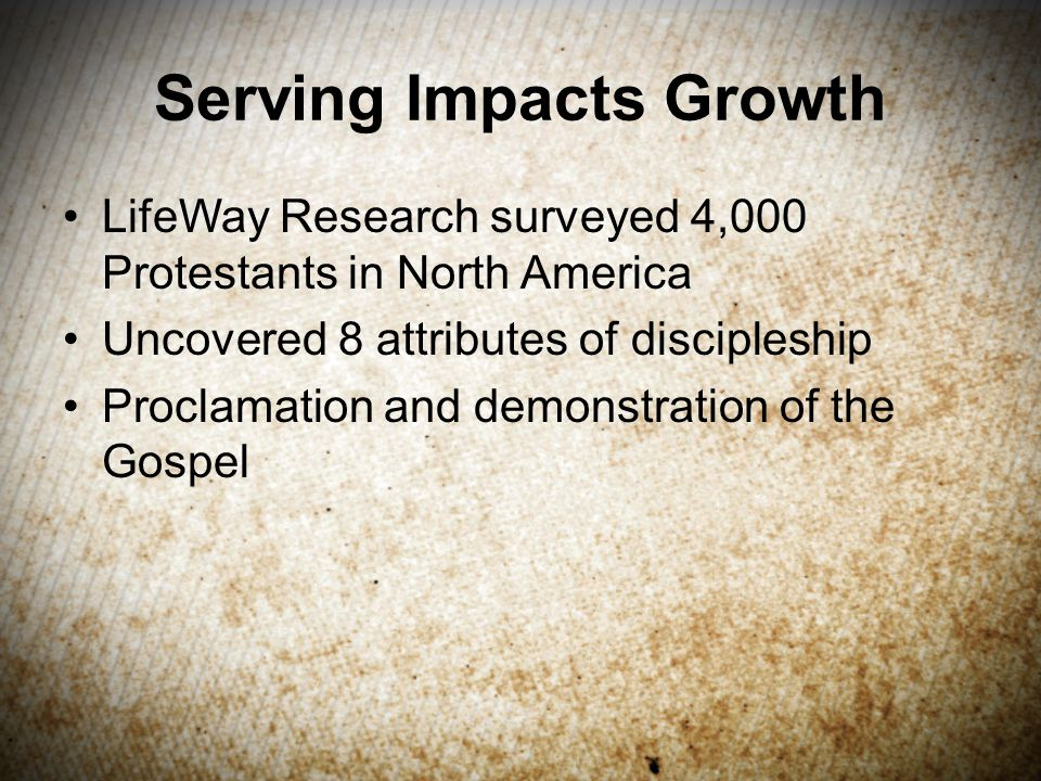 Serving Impacts Growth LifeWay Research surveyed 4,000 Protestants in North America Uncovered 8 attributes of discipleship Proclamation and demonstration of the Gospel