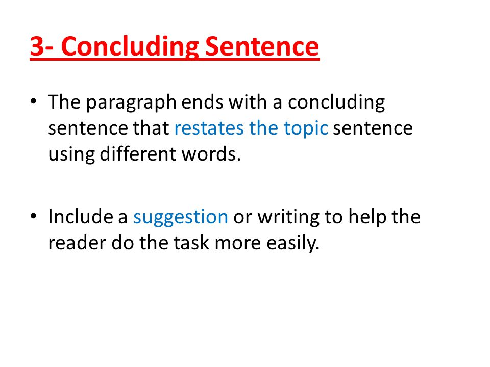 3- Concluding Sentence The paragraph ends with a concluding sentence that restates the topic sentence using different words. Include a suggestion or w