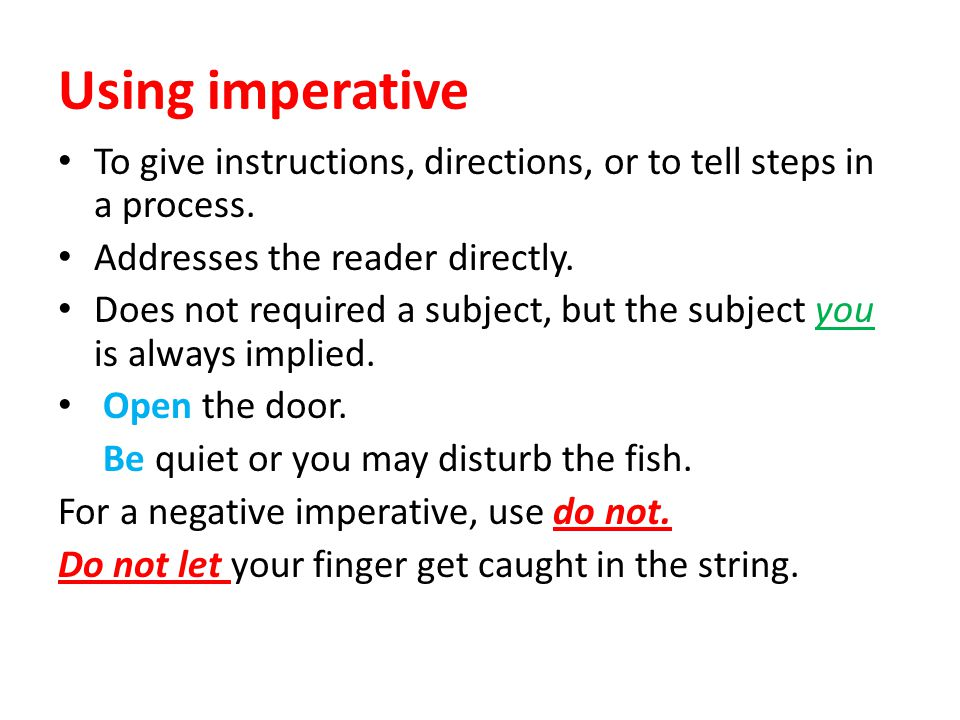 Using imperative To give instructions, directions, or to tell steps in a process. Addresses the reader directly. Does not required a subject, but the