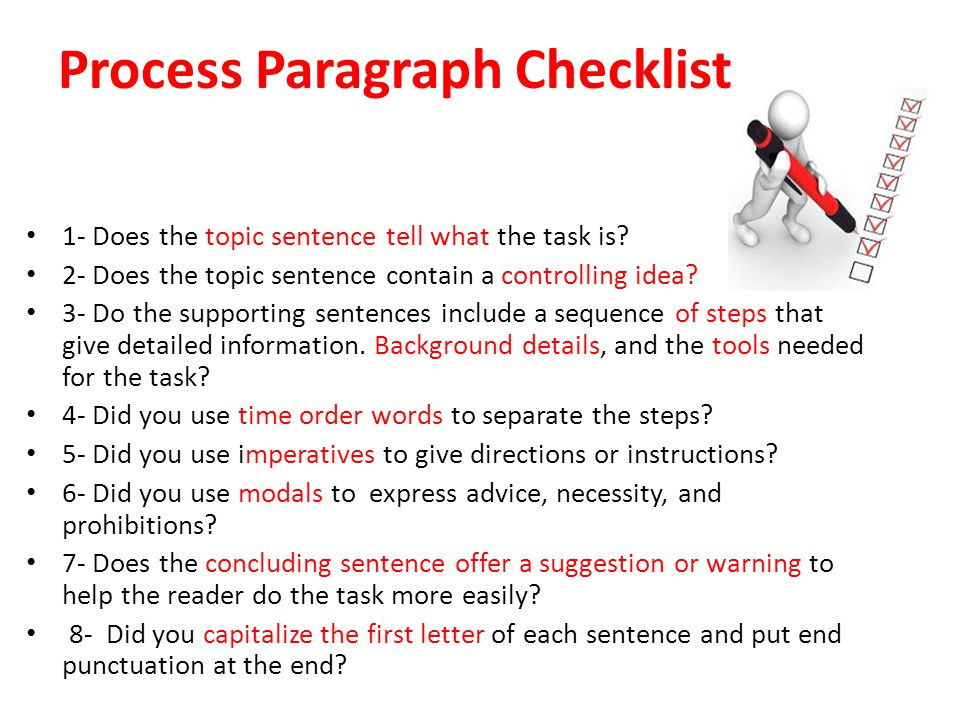 Process Paragraph Checklist 1- Does the topic sentence tell what the task is? 2- Does the topic sentence contain a controlling idea? 3- Do the support