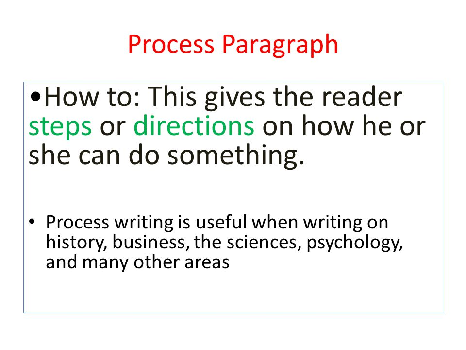 Process Paragraph How to: This gives the reader steps or directions on how he or she can do something. Process writing is useful when writing on histo