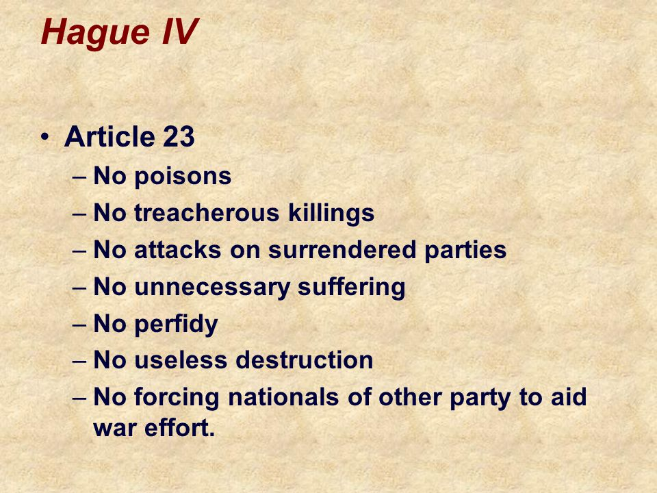 Hague IV Article 23 –No poisons –No treacherous killings –No attacks on surrendered parties –No unnecessary suffering –No perfidy –No useless destruction –No forcing nationals of other party to aid war effort.