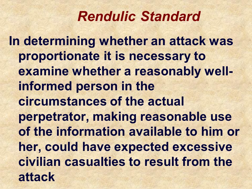 Rendulic Standard In determining whether an attack was proportionate it is necessary to examine whether a reasonably well- informed person in the circ