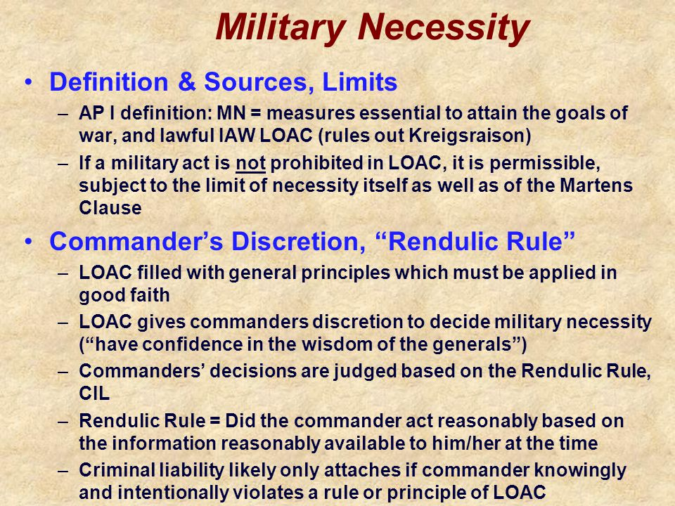 Military Necessity Definition & Sources, Limits –AP I definition: MN = measures essential to attain the goals of war, and lawful IAW LOAC (rules out Kreigsraison) –If a military act is not prohibited in LOAC, it is permissible, subject to the limit of necessity itself as well as of the Martens Clause Commander's Discretion, Rendulic Rule –LOAC filled with general principles which must be applied in good faith –LOAC gives commanders discretion to decide military necessity ( have confidence in the wisdom of the generals ) –Commanders' decisions are judged based on the Rendulic Rule, CIL –Rendulic Rule = Did the commander act reasonably based on the information reasonably available to him/her at the time –Criminal liability likely only attaches if commander knowingly and intentionally violates a rule or principle of LOAC