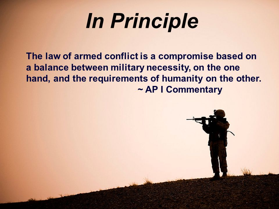 In Principle The law of armed conflict is a compromise based on a balance between military necessity, on the one hand, and the requirements of humanity on the other.