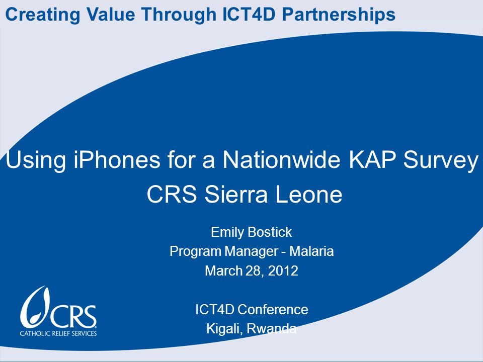 Using iPhones for a Nationwide KAP Survey CRS Sierra Leone Emily Bostick Program Manager - Malaria March 28, 2012 ICT4D Conference Kigali, Rwanda Creating Value Through ICT4D Partnerships