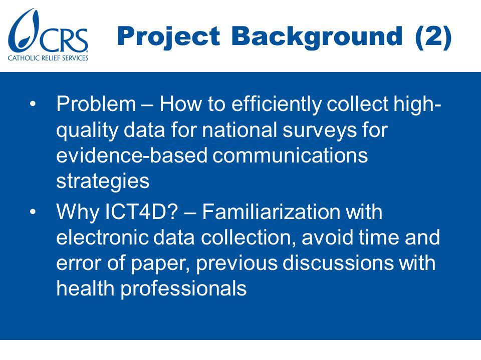 Project Background (2) Problem – How to efficiently collect high- quality data for national surveys for evidence-based communications strategies Why ICT4D.
