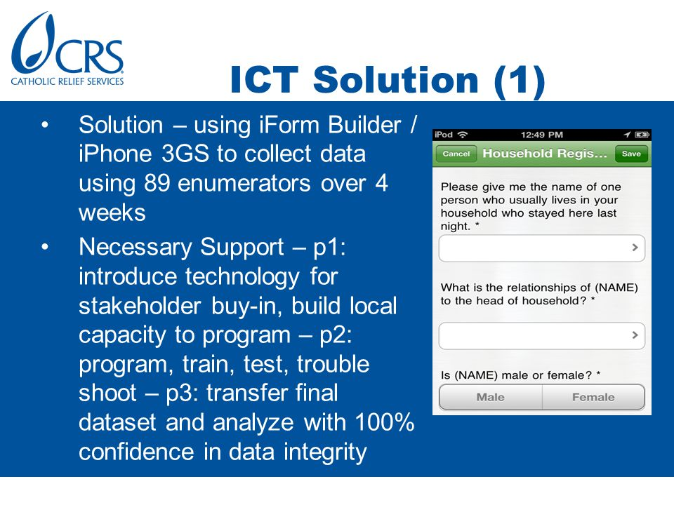 ICT Solution (1) Solution – using iForm Builder / iPhone 3GS to collect data using 89 enumerators over 4 weeks Necessary Support – p1: introduce technology for stakeholder buy-in, build local capacity to program – p2: program, train, test, trouble shoot – p3: transfer final dataset and analyze with 100% confidence in data integrity
