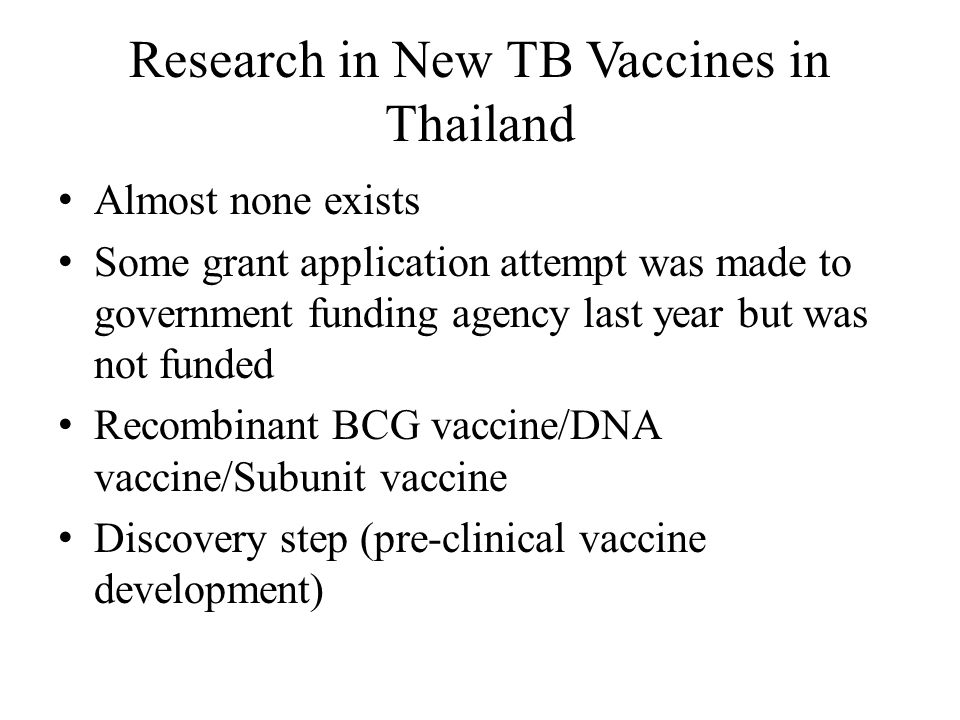 Research in New TB Vaccines in Thailand Almost none exists Some grant application attempt was made to government funding agency last year but was not funded Recombinant BCG vaccine/DNA vaccine/Subunit vaccine Discovery step (pre-clinical vaccine development)