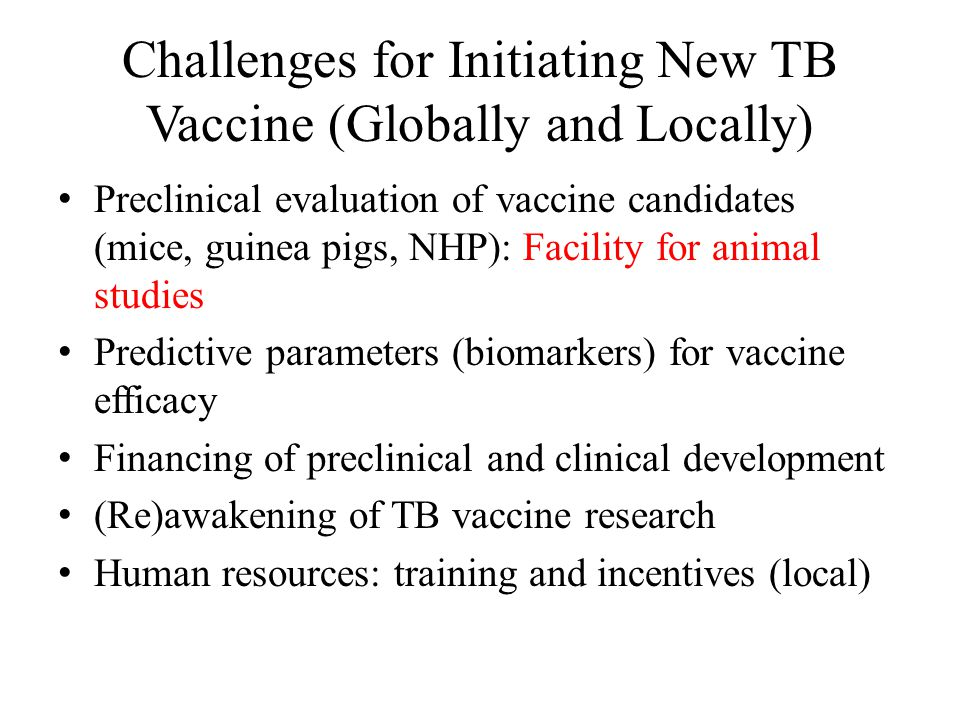 Challenges for Initiating New TB Vaccine (Globally and Locally) Preclinical evaluation of vaccine candidates (mice, guinea pigs, NHP): Facility for animal studies Predictive parameters (biomarkers) for vaccine efficacy Financing of preclinical and clinical development (Re)awakening of TB vaccine research Human resources: training and incentives (local)