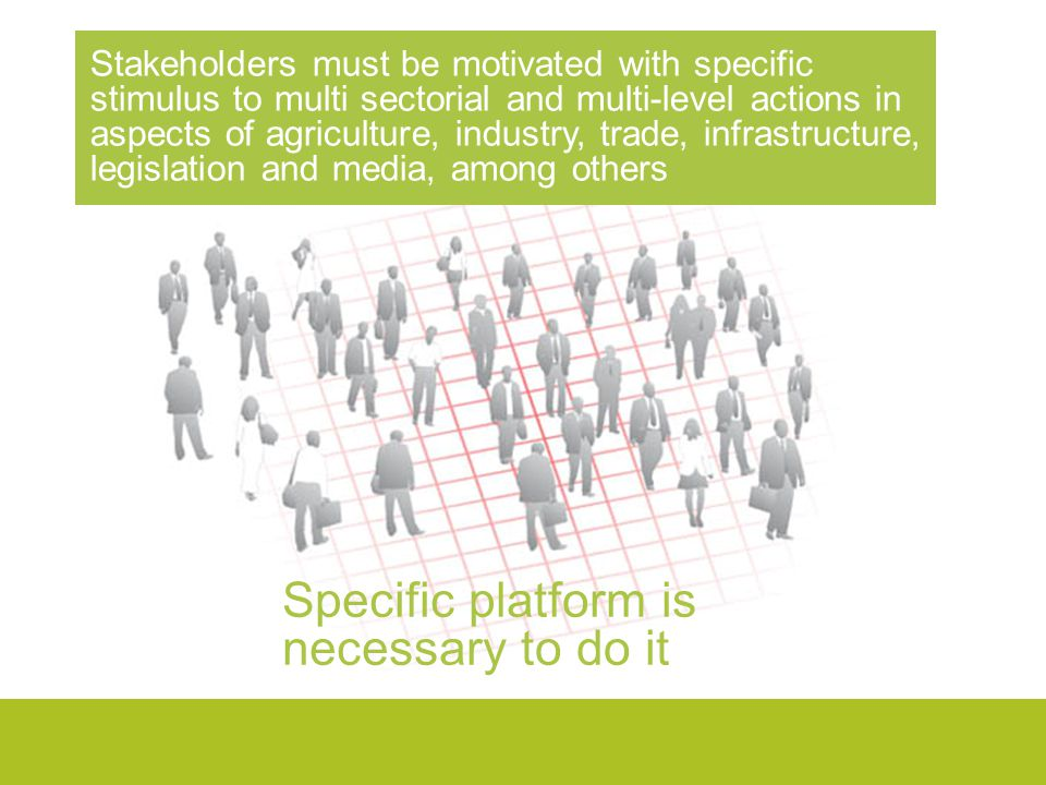 Stakeholders must be motivated with specific stimulus to multi sectorial and multi-level actions in aspects of agriculture, industry, trade, infrastructure, legislation and media, among others Specific platform is necessary to do it