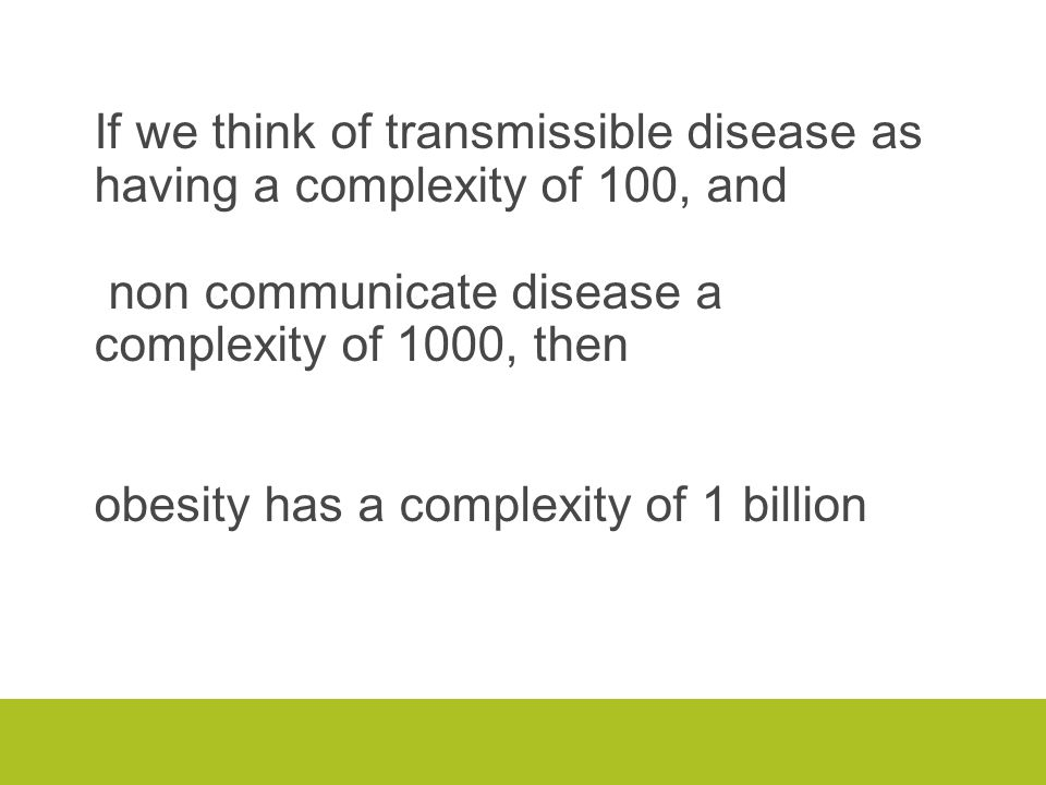 If we think of transmissible disease as having a complexity of 100, and non communicate disease a complexity of 1000, then obesity has a complexity of