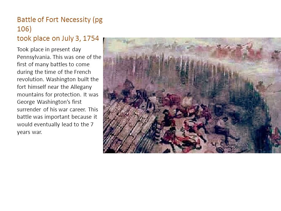 Battle of Fort Necessity (pg 106) took place on July 3, 1754 Took place in present day Pennsylvania.