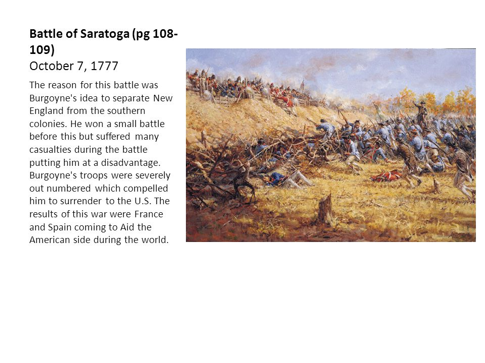 Battle of Saratoga (pg 108- 109) October 7, 1777 The reason for this battle was Burgoyne s idea to separate New England from the southern colonies.