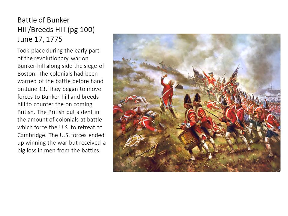 Battle of Bunker Hill/Breeds Hill (pg 100) June 17, 1775 Took place during the early part of the revolutionary war on Bunker hill along side the siege of Boston.