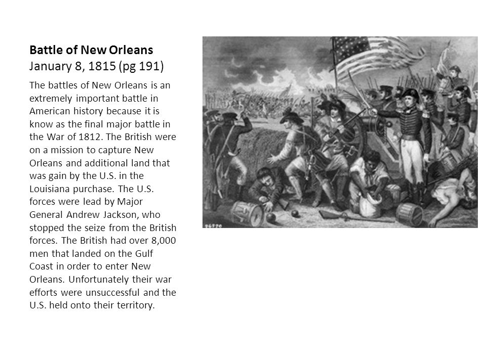 Battle of New Orleans January 8, 1815 (pg 191) The battles of New Orleans is an extremely important battle in American history because it is know as the final major battle in the War of 1812.