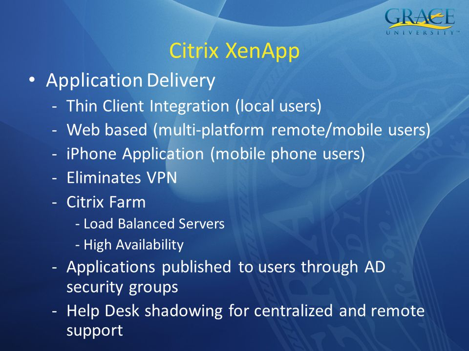 Citrix XenApp Application Delivery -Thin Client Integration (local users) -Web based (multi-platform remote/mobile users) -iPhone Application (mobile phone users) -Eliminates VPN -Citrix Farm - Load Balanced Servers - High Availability -Applications published to users through AD security groups -Help Desk shadowing for centralized and remote support