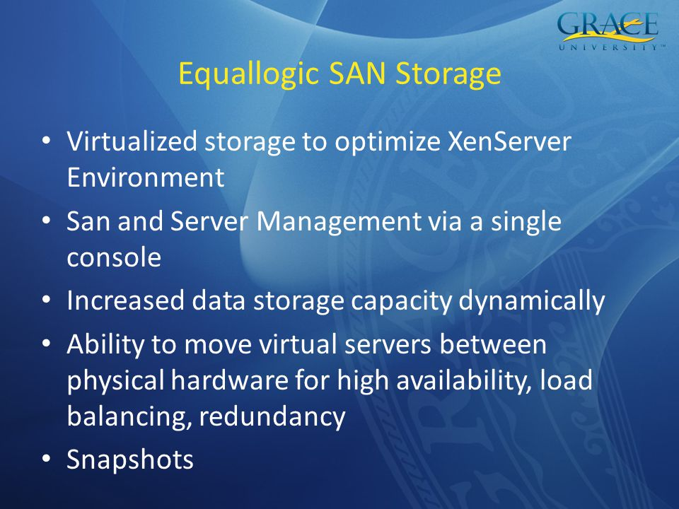 Equallogic SAN Storage Virtualized storage to optimize XenServer Environment San and Server Management via a single console Increased data storage capacity dynamically Ability to move virtual servers between physical hardware for high availability, load balancing, redundancy Snapshots