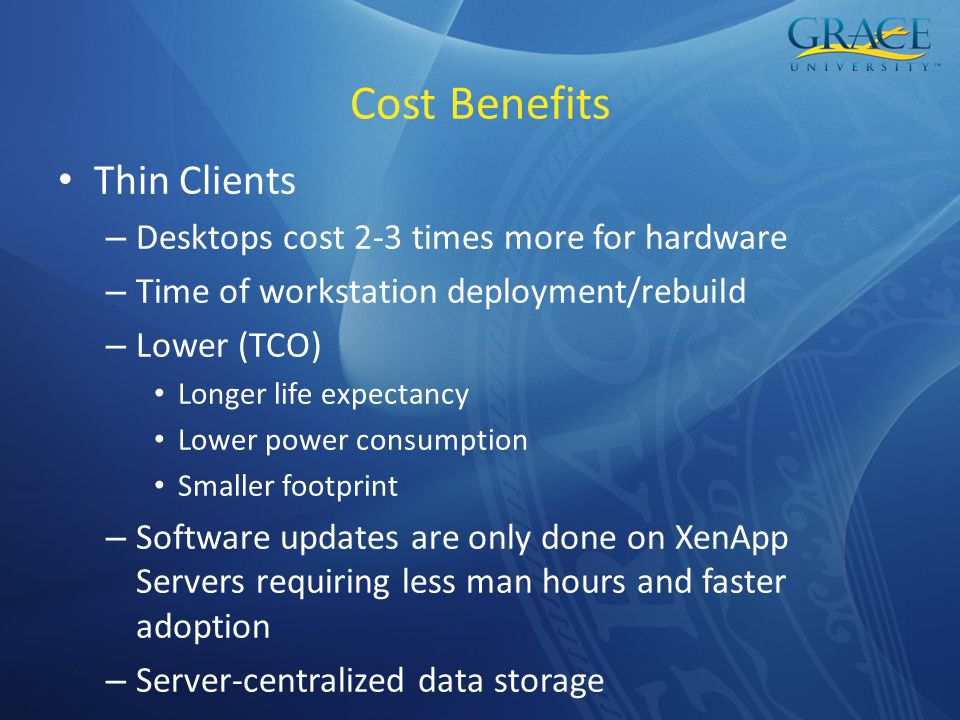 Cost Benefits Thin Clients – Desktops cost 2-3 times more for hardware – Time of workstation deployment/rebuild – Lower (TCO) Longer life expectancy Lower power consumption Smaller footprint – Software updates are only done on XenApp Servers requiring less man hours and faster adoption – Server-centralized data storage