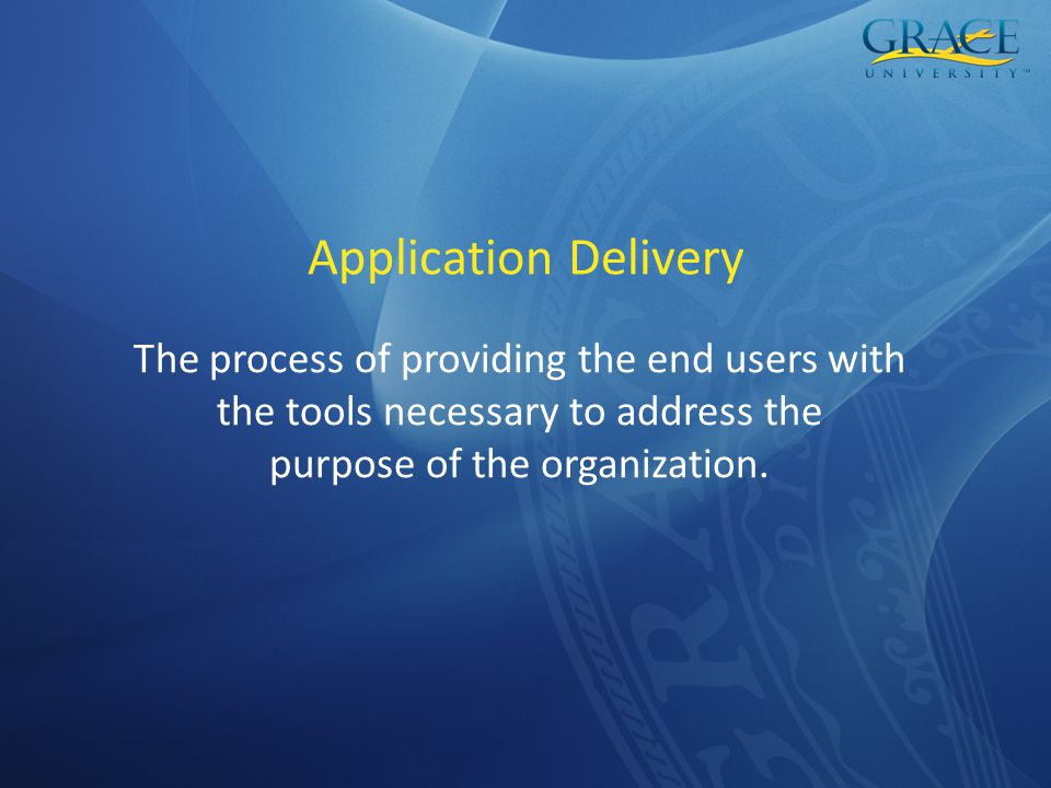 Application Delivery The process of providing the end users with the tools necessary to address the purpose of the organization.