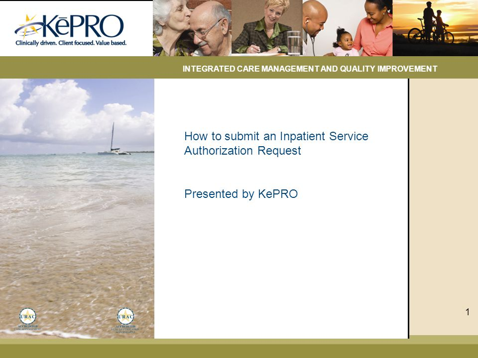 How to submit an Inpatient Service Authorization Request Presented by KePRO INTEGRATED CARE MANAGEMENT AND QUALITY IMPROVEMENT 1