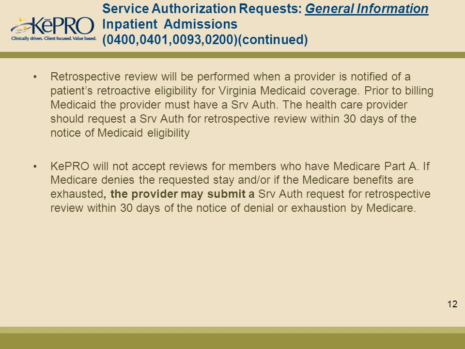 Service Authorization Requests: General Information Inpatient Admissions (0400,0401,0093,0200)(continued) Retrospective review will be performed when a provider is notified of a patient's retroactive eligibility for Virginia Medicaid coverage.