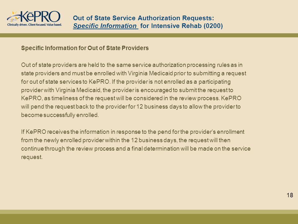 Out of State Service Authorization Requests: Specific Information for Intensive Rehab (0200) Specific Information for Out of State Providers Out of state providers are held to the same service authorization processing rules as in state providers and must be enrolled with Virginia Medicaid prior to submitting a request for out of state services to KePRO.