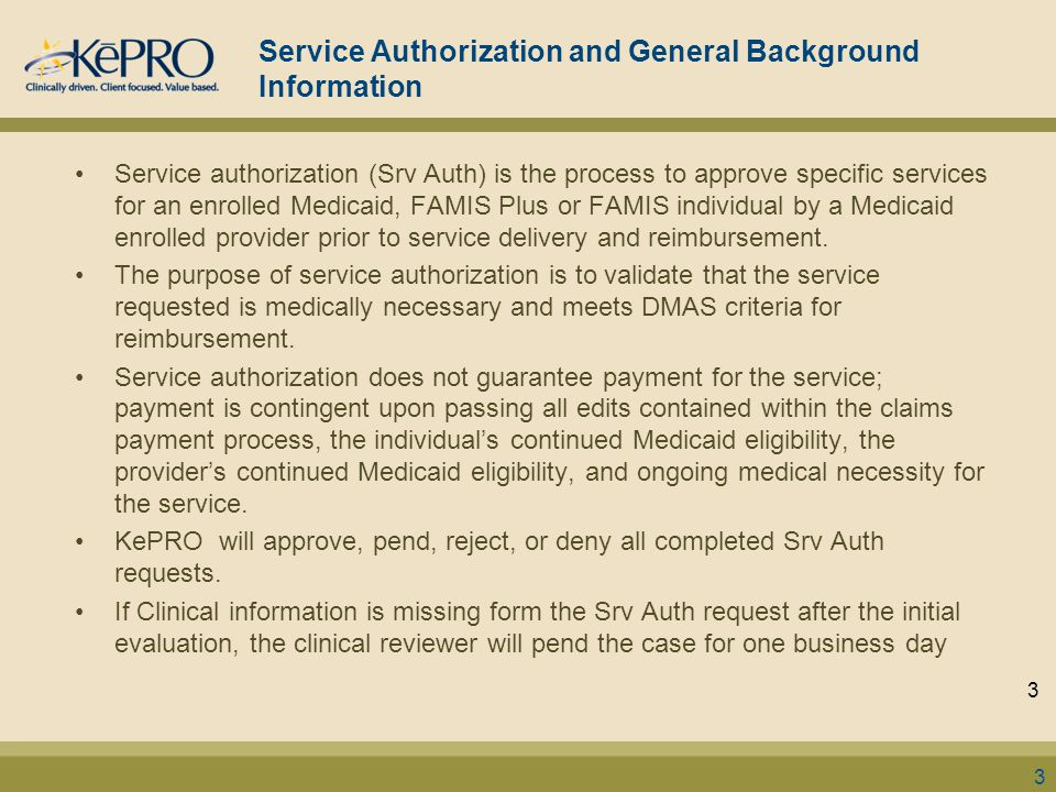 Service Authorization and General Background Information Service authorization (Srv Auth) is the process to approve specific services for an enrolled Medicaid, FAMIS Plus or FAMIS individual by a Medicaid enrolled provider prior to service delivery and reimbursement.