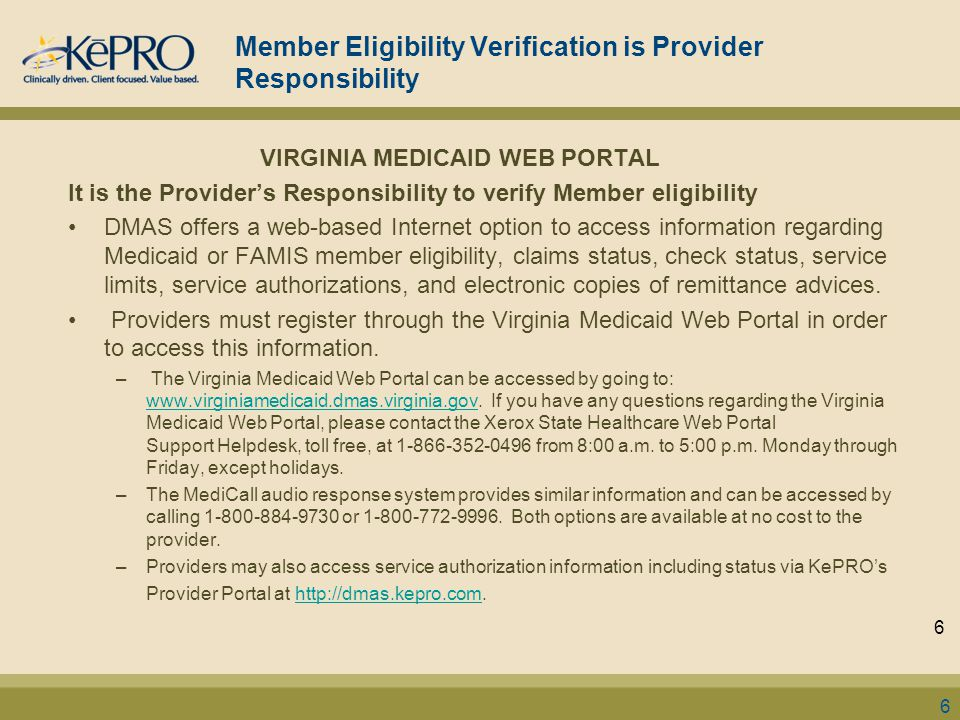 Member Eligibility Verification is Provider Responsibility VIRGINIA MEDICAID WEB PORTAL It is the Provider's Responsibility to verify Member eligibility DMAS offers a web-based Internet option to access information regarding Medicaid or FAMIS member eligibility, claims status, check status, service limits, service authorizations, and electronic copies of remittance advices.