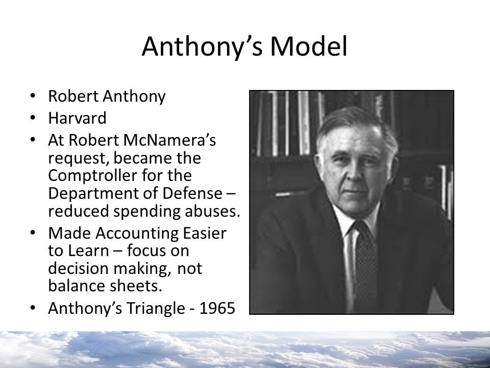 Anthony's Model Robert Anthony Harvard At Robert McNamera's request, became the Comptroller for the Department of Defense – reduced spending abuses. M