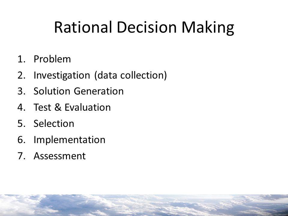 Rational Decision Making 1.Problem 2.Investigation (data collection) 3.Solution Generation 4.Test & Evaluation 5.Selection 6.Implementation 7.Assessme