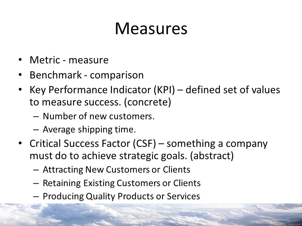 Measures Metric - measure Benchmark - comparison Key Performance Indicator (KPI) – defined set of values to measure success. (concrete) – Number of ne