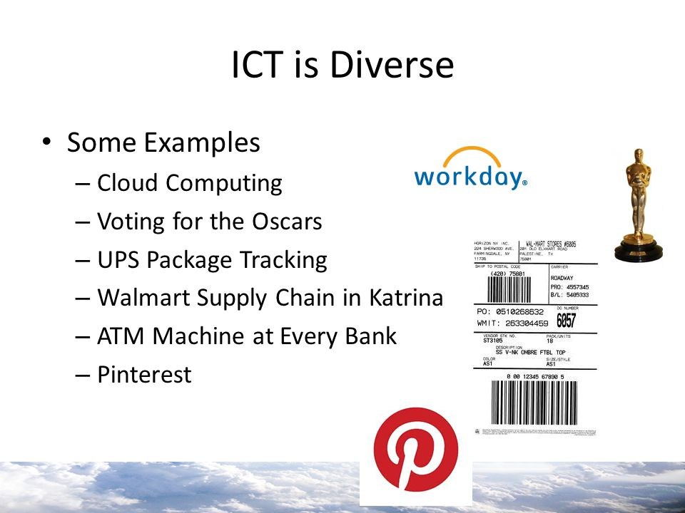 ICT is Diverse Some Examples – Cloud Computing – Voting for the Oscars – UPS Package Tracking – Walmart Supply Chain in Katrina – ATM Machine at Every