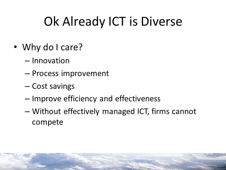 Ok Already ICT is Diverse Why do I care? – Innovation – Process improvement – Cost savings – Improve efficiency and effectiveness – Without effectivel