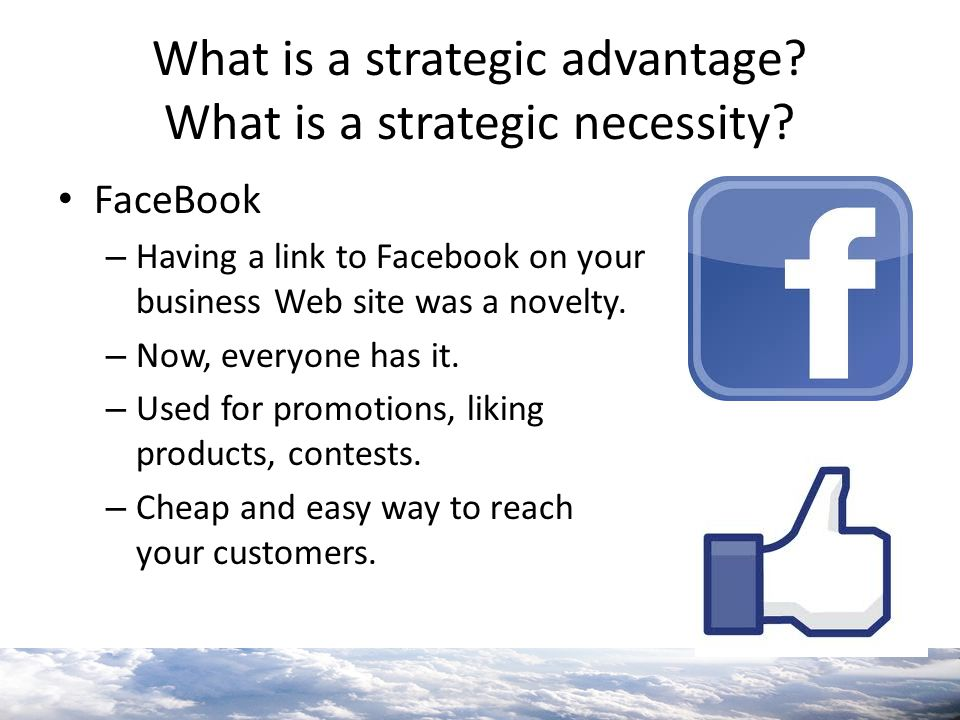 What is a strategic advantage? What is a strategic necessity? FaceBook – Having a link to Facebook on your business Web site was a novelty. – Now, eve