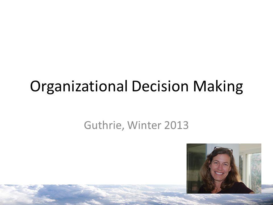 Organizational Decision Making Guthrie, Winter 2013