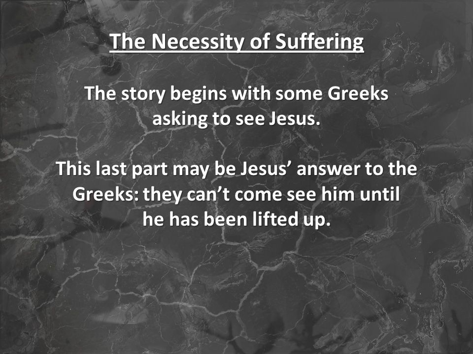 The Necessity of Suffering The story begins with some Greeks asking to see Jesus.