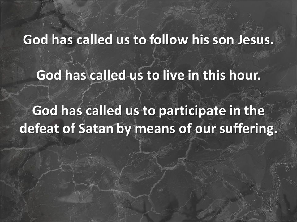 God has called us to follow his son Jesus. God has called us to live in this hour.