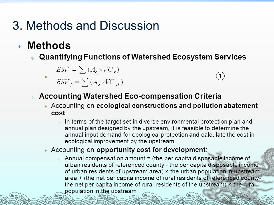  Methods  Quantifying Functions of Watershed Ecosystem Services  ①  Accounting Watershed Eco-compensation Criteria  Accounting on ecological constructions and pollution abatement cost:  In terms of the target set in diverse environmental protection plan and annual plan designed by the upstream, it is feasible to determine the annual input demand for ecological protection and calculate the cost in ecological improvement by the upstream.