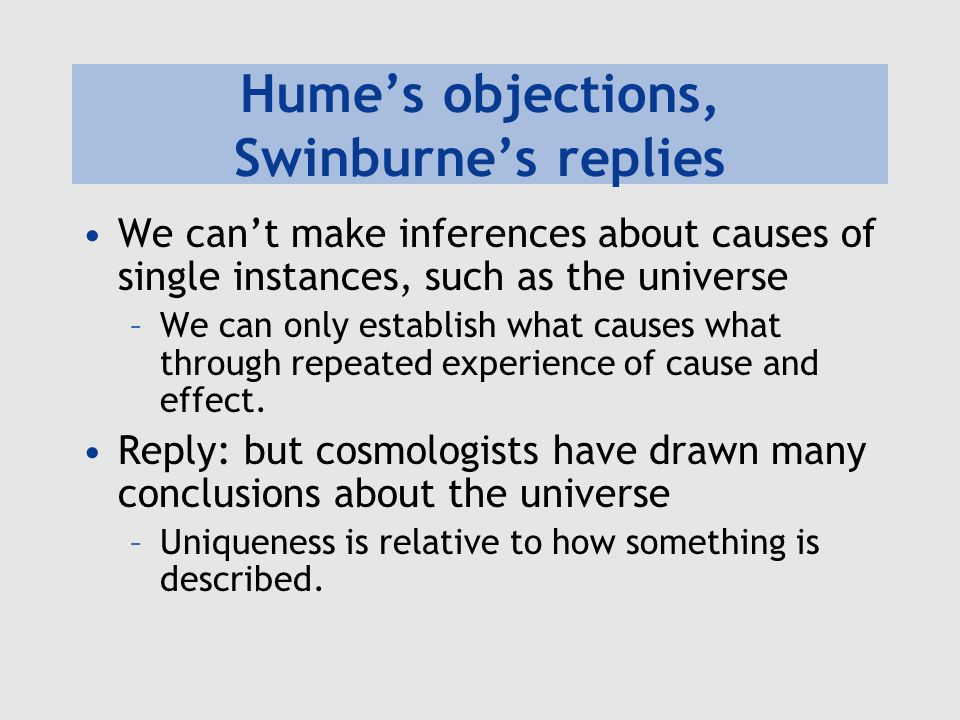 Hume's objections, Swinburne's replies We can't make inferences about causes of single instances, such as the universe –We can only establish what cau