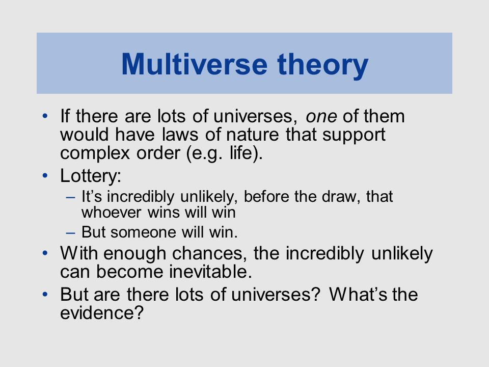 Multiverse theory If there are lots of universes, one of them would have laws of nature that support complex order (e.g. life). Lottery: –It's incredi