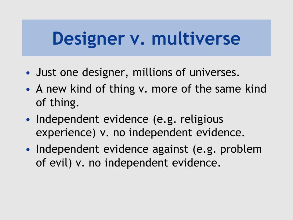 Designer v. multiverse Just one designer, millions of universes. A new kind of thing v. more of the same kind of thing. Independent evidence (e.g. rel