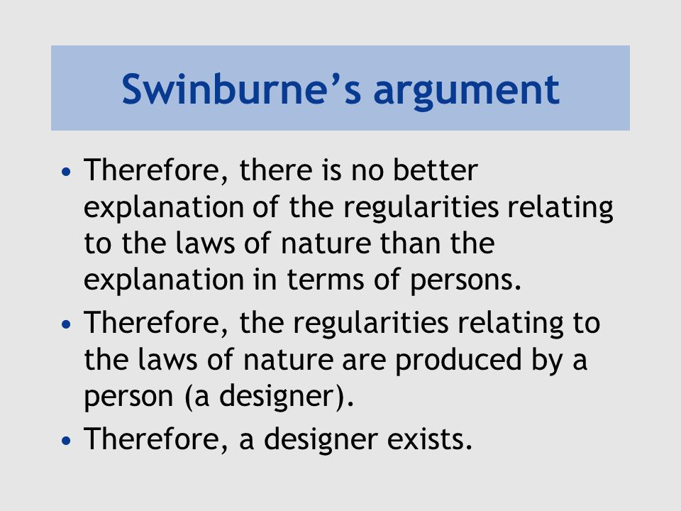 Swinburne's argument Therefore, there is no better explanation of the regularities relating to the laws of nature than the explanation in terms of per