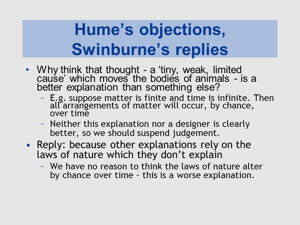 Hume's objections, Swinburne's replies We can't make inferences about causes of single instances, such as the universe –We can only establish what causes what through repeated experience of cause and effect.