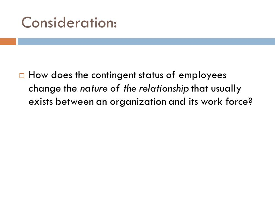 Consideration:  How does the contingent status of employees change the nature of the relationship that usually exists between an organization and its work force?