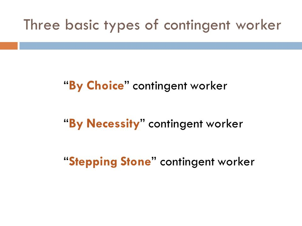 Three basic types of contingent worker By Choice contingent worker By Necessity contingent worker Stepping Stone contingent worker