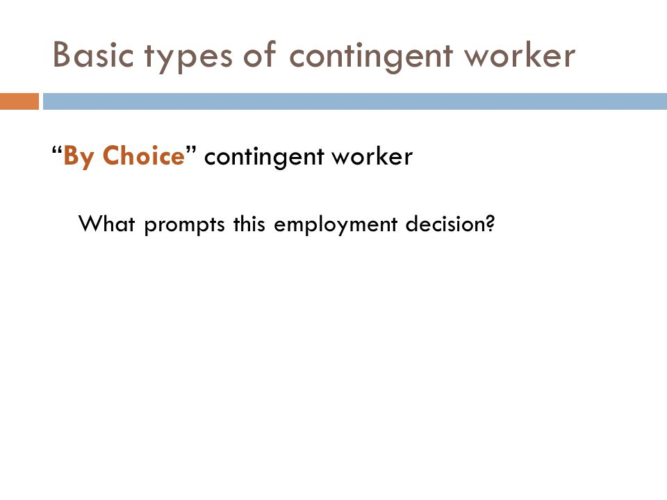 Basic types of contingent worker By Choice contingent worker What prompts this employment decision?