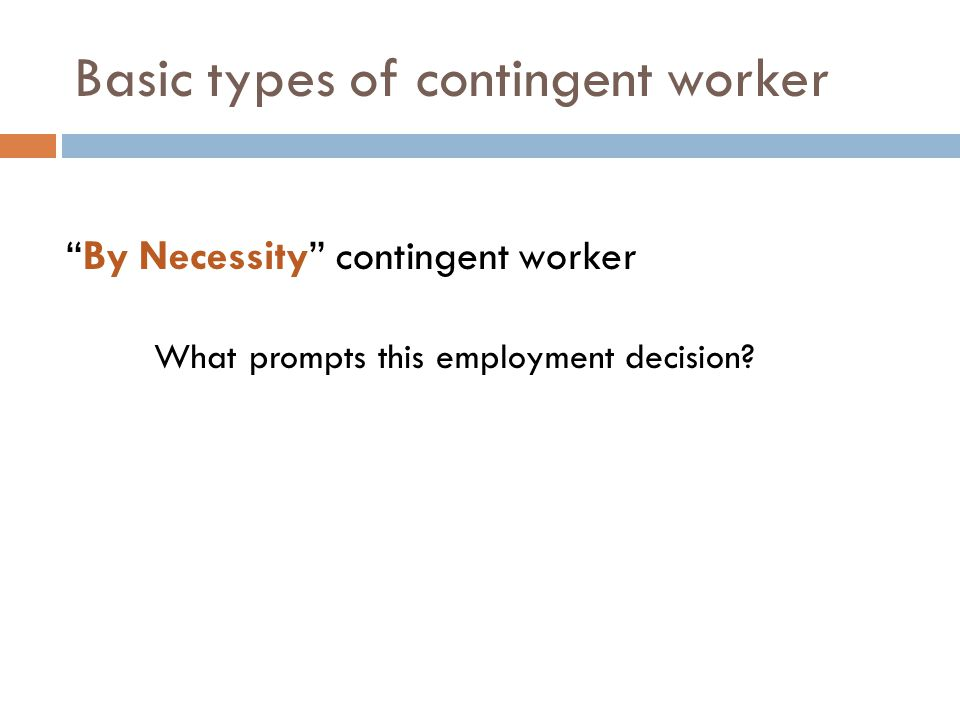 Basic types of contingent worker By Necessity contingent worker What prompts this employment decision?