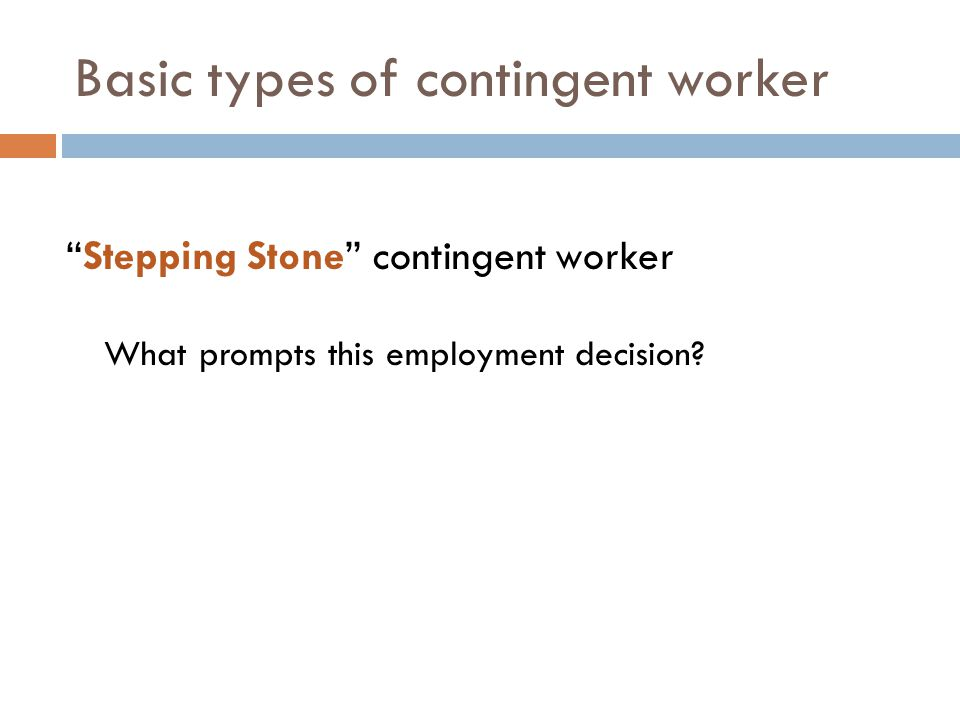 Basic types of contingent worker Stepping Stone contingent worker What prompts this employment decision?