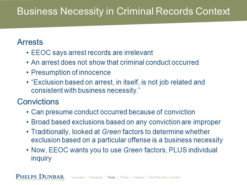 Louisiana │ Mississippi │ Texas │ Florida │ Alabama │ North Carolina | London Business Necessity in Criminal Records Context Arrests EEOC says arrest records are irrelevant An arrest does not show that criminal conduct occurred Presumption of innocence Exclusion based on arrest, in itself, is not job related and consistent with business necessity. Convictions Can presume conduct occurred because of conviction Broad based exclusions based on any conviction are improper Traditionally, looked at Green factors to determine whether exclusion based on a particular offense is a business necessity Now, EEOC wants you to use Green factors, PLUS individual inquiry